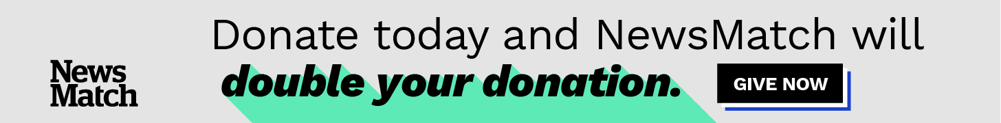 Donate Today and NewsMatch will double your donation!